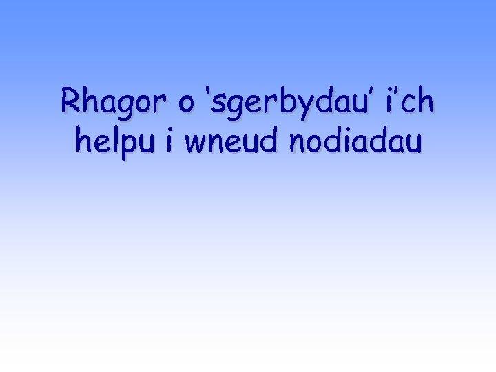 Rhagor o 'sgerbydau' i'ch helpu i wneud nodiadau