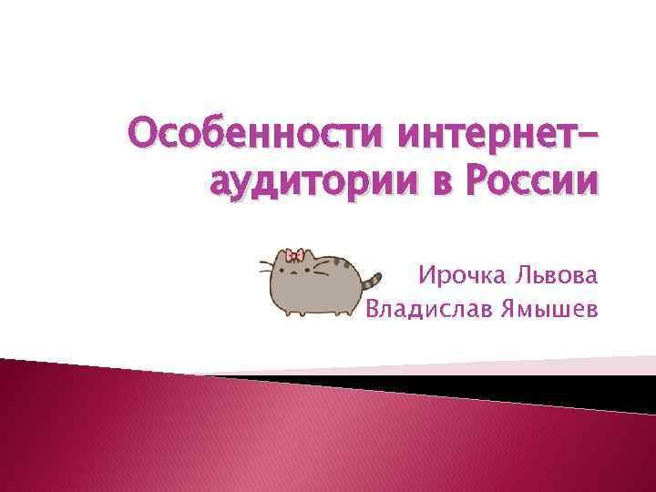 Особенности интернетаудитории в России Ирочка Львова Владислав Ямышев