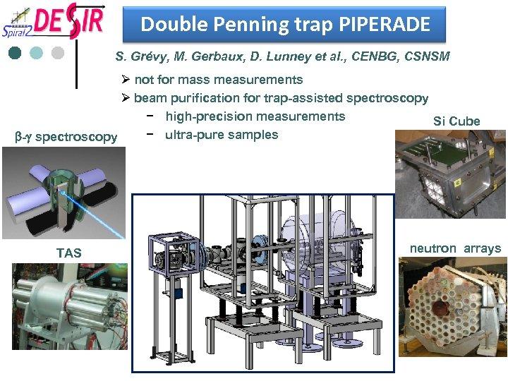 Double Penning trap PIPERADE S. Grévy, M. Gerbaux, D. Lunney et al. , CENBG,