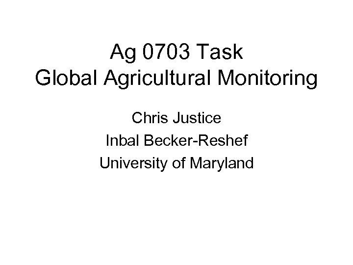 Ag 0703 Task Global Agricultural Monitoring Chris Justice Inbal Becker-Reshef University of Maryland