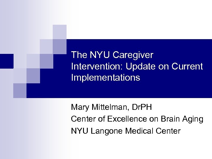 The NYU Caregiver Intervention: Update on Current Implementations Mary Mittelman, Dr. PH Center of