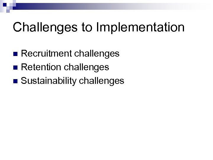 Challenges to Implementation Recruitment challenges n Retention challenges n Sustainability challenges n