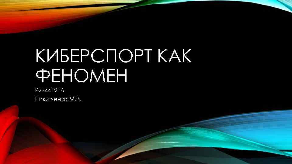 КИБЕРСПОРТ КАК ФЕНОМЕН РИ-441216 Никитченко М. В.