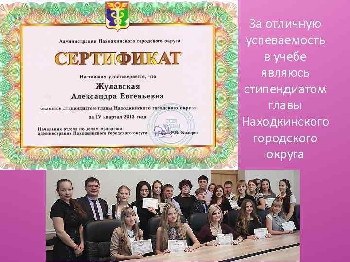 За отличную успеваемость в учебе являюсь стипендиатом главы Находкинского городского округа
