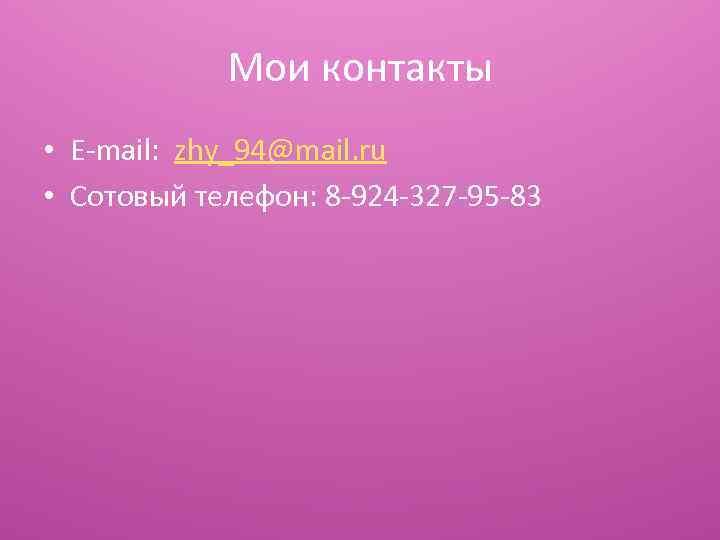 Мои контакты • E-mail: zhy_94@mail. ru • Сотовый телефон: 8 -924 -327 -95 -83