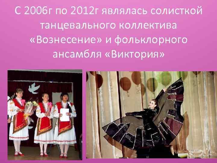 С 2006 г по 2012 г являлась солисткой танцевального коллектива «Вознесение» и фольклорного ансамбля