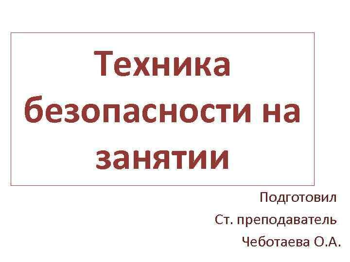Техника безопасности на занятии Подготовил Ст. преподаватель Чеботаева О. А.