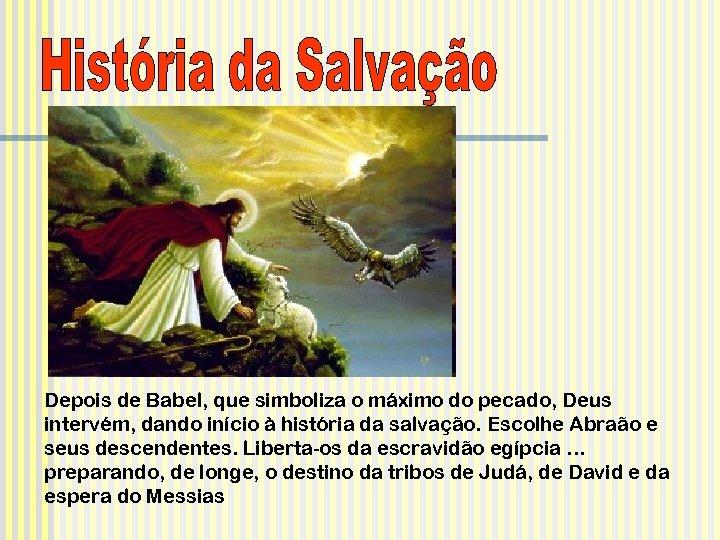 Depois de Babel, que simboliza o máximo do pecado, Deus intervém, dando início à