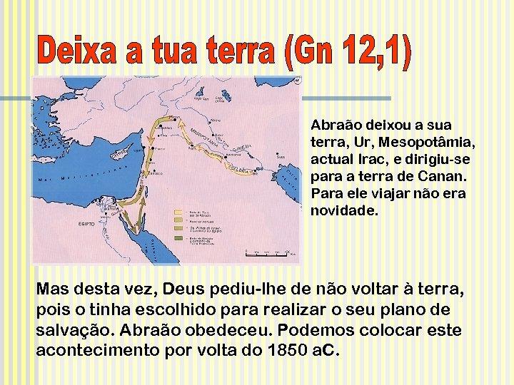 Abraão deixou a sua terra, Ur, Mesopotâmia, actual Irac, e dirigiu-se para a terra