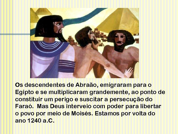 Os descendentes de Abraão, emigraram para o Egipto e se multiplicaram grandemente, ao ponto