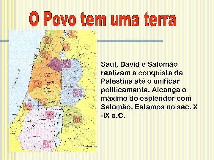 Saul, David e Salomão realizam a conquista da Palestina até o unificar politicamente. Alcança