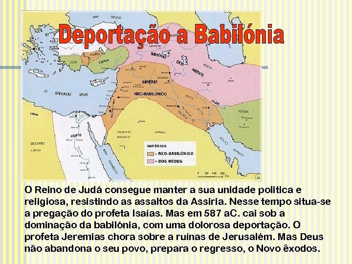 O Reino de Judá consegue manter a sua unidade politica e religiosa, resistindo as