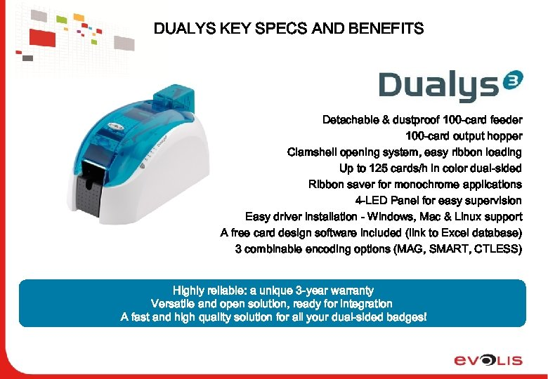 DUALYS KEY SPECS AND BENEFITS Detachable & dustproof 100 -card feeder 100 -card output