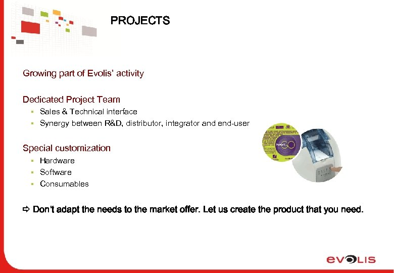 PROJECTS Growing part of Evolis' activity Dedicated Project Team § Sales & Technical interface