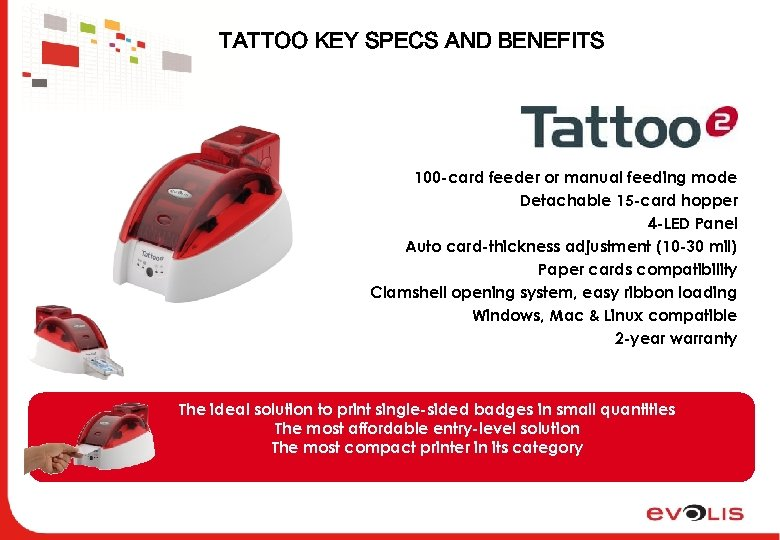 TATTOO KEY SPECS AND BENEFITS 100 -card feeder or manual feeding mode Detachable 15