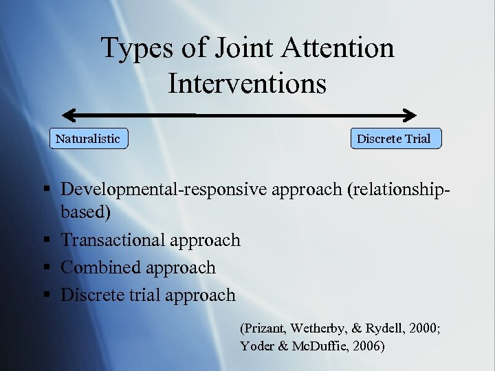 Types of Joint Attention Interventions Naturalistic Discrete Trial § Developmental-responsive approach (relationshipbased) § Transactional