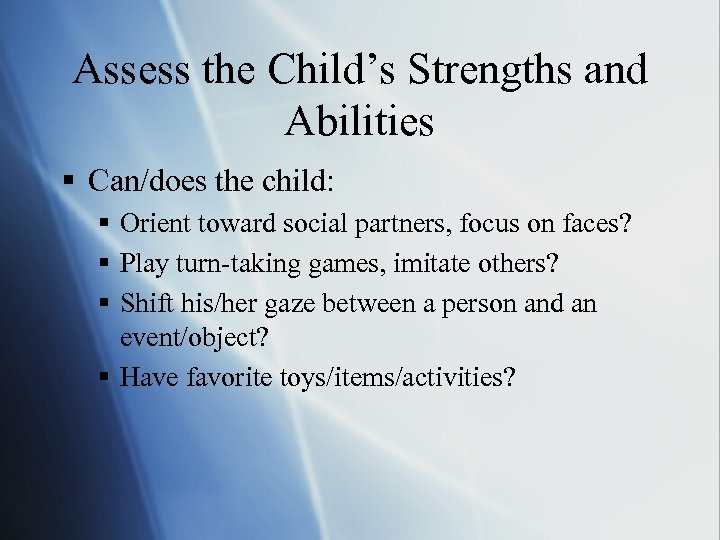 Assess the Child's Strengths and Abilities § Can/does the child: § Orient toward social