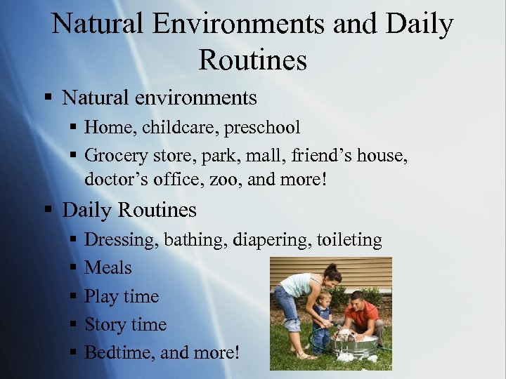 Natural Environments and Daily Routines § Natural environments § Home, childcare, preschool § Grocery