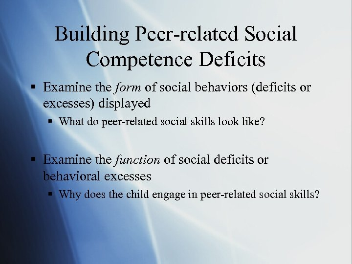 Building Peer-related Social Competence Deficits § Examine the form of social behaviors (deficits or