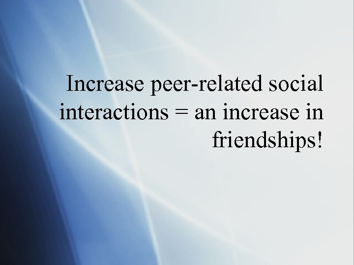 Increase peer-related social interactions = an increase in friendships!