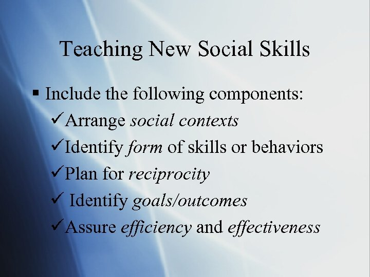 Teaching New Social Skills § Include the following components: üArrange social contexts üIdentify form