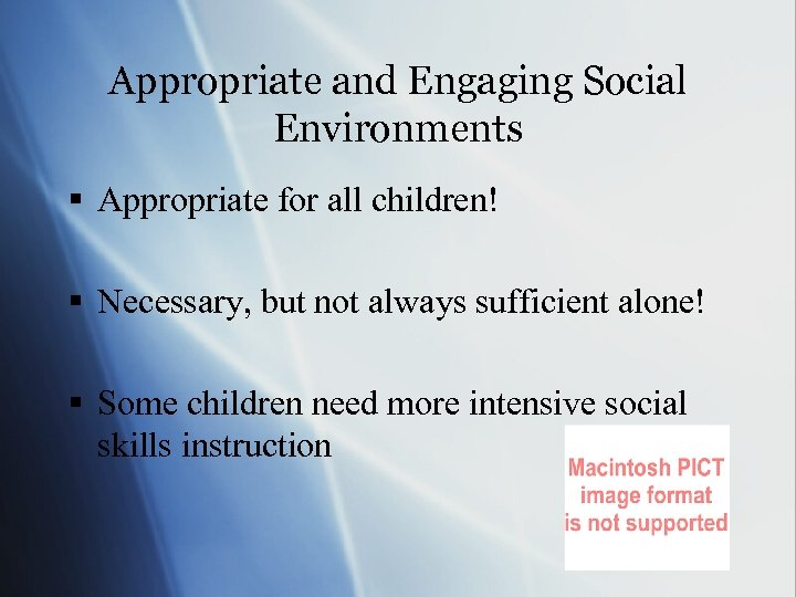 Appropriate and Engaging Social Environments § Appropriate for all children! § Necessary, but not