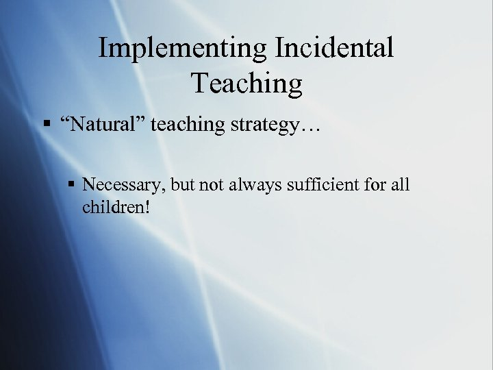 """Implementing Incidental Teaching § """"Natural"""" teaching strategy… § Necessary, but not always sufficient for"""