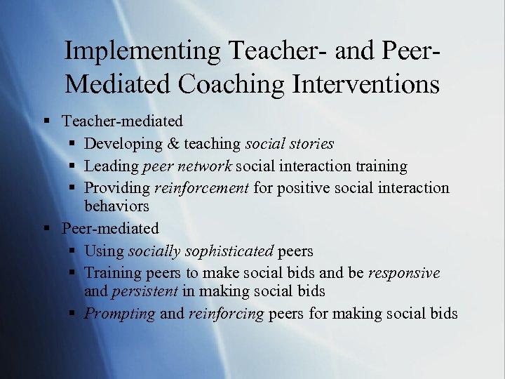Implementing Teacher- and Peer. Mediated Coaching Interventions § Teacher-mediated § Developing & teaching social