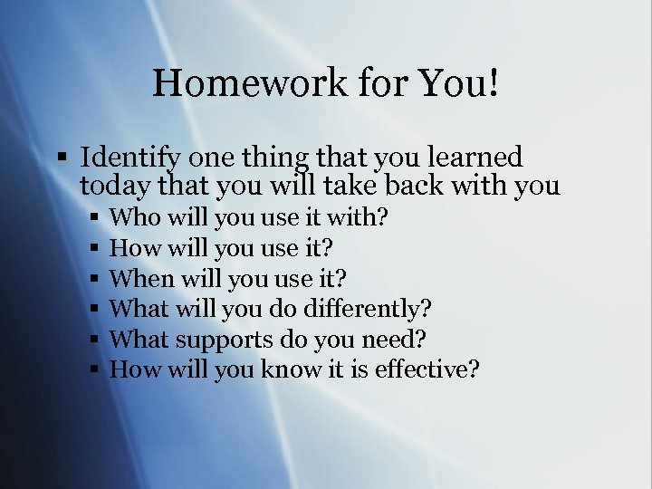 Homework for You! § Identify one thing that you learned today that you will
