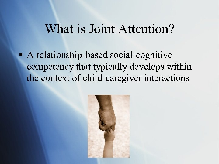 What is Joint Attention? § A relationship-based social-cognitive competency that typically develops within the