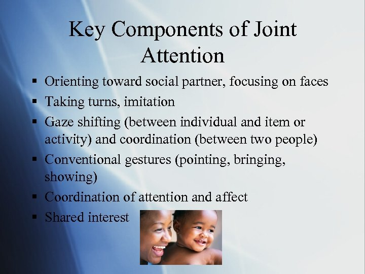 Key Components of Joint Attention § Orienting toward social partner, focusing on faces §