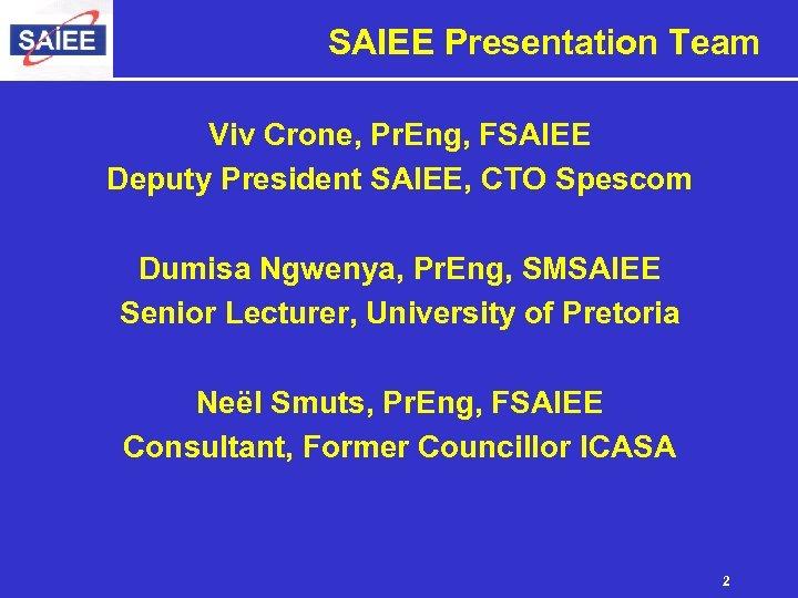 SAIEE Presentation Team Viv Crone, Pr. Eng, FSAIEE Deputy President SAIEE, CTO Spescom Dumisa
