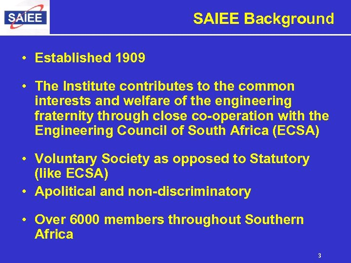 SAIEE Background • Established 1909 • The Institute contributes to the common interests and
