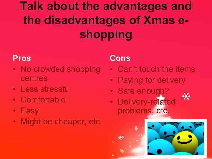 Talk about the advantages and the disadvantages of Xmas eshopping Pros • No crowded
