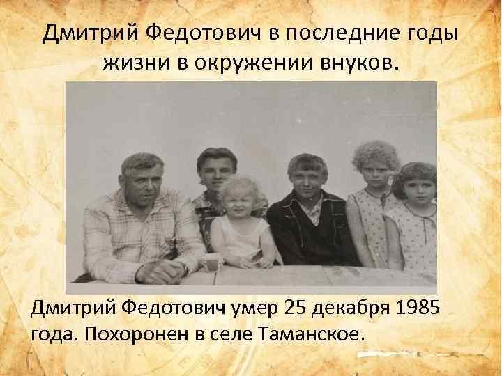 Дмитрий Федотович в последние годы жизни в окружении внуков. Дмитрий Федотович умер 25 декабря