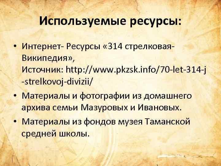 Используемые ресурсы: • Интернет Ресурсы « 314 стрелковая Википедия» , Источник: http: //www. pkzsk.