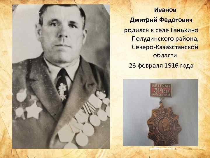 Иванов Дмитрий Федотович родился в селе Ганькино Полудинского района, Северо Казахстанской области 26 февраля