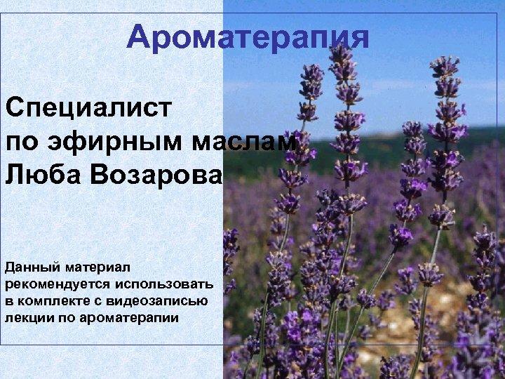 Ароматерапия Специалист по эфирным маслам Люба Возарова Данный материал рекомендуется использовать в комплекте с