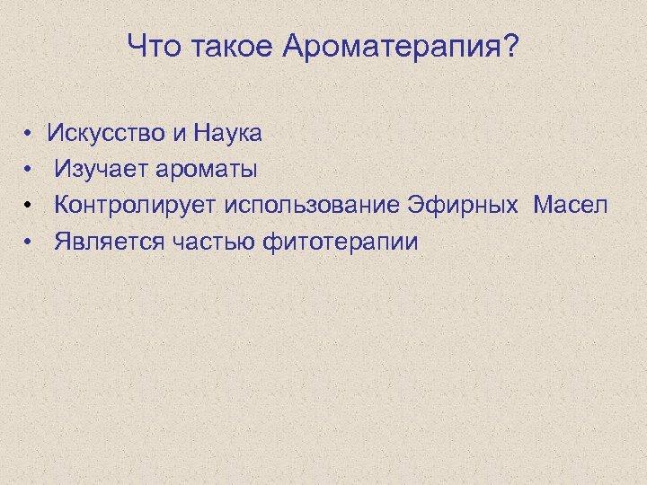 Что такое Ароматерапия? • • Искусство и Наука Изучает ароматы Контролирует использование Эфирных Масел