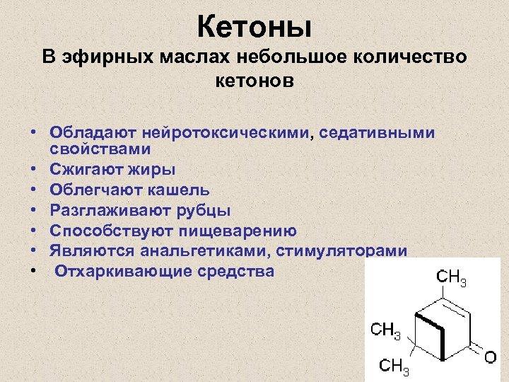 Кетоны В эфирных маслах небольшое количество кетонов • Обладают нейротоксическими, седативными свойствами • Сжигают