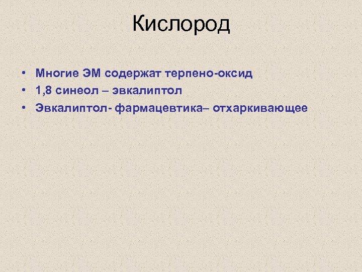 Кислород • Многие ЭМ содержат терпено-оксид • 1, 8 синеол – эвкалиптол • Эвкалиптол-