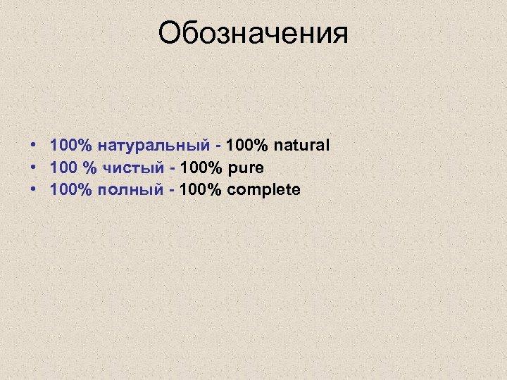 Обозначения • 100% натуральный - 100% natural • 100 % чистый - 100% pure