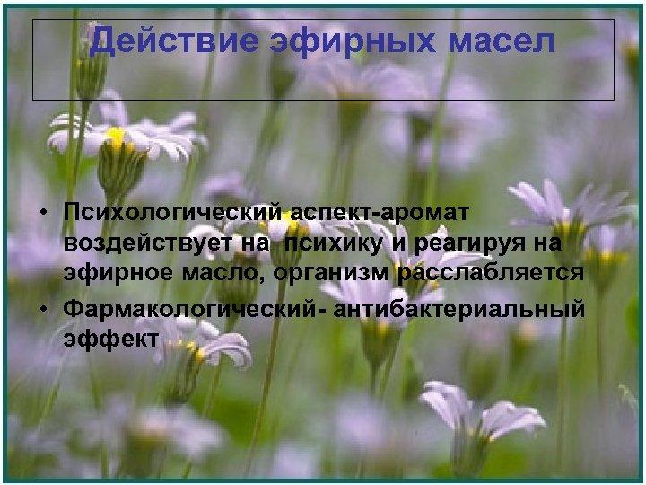 Действие эфирных масел • Психологический аспект-аромат воздействует на психику и реагируя на эфирное масло,