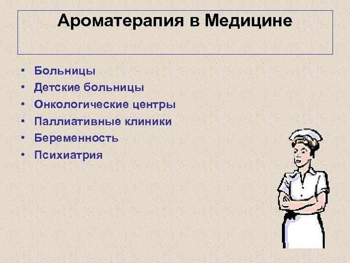 Ароматерапия в Медицине • • • Больницы Детские больницы Онкологические центры Паллиативные клиники Беременность