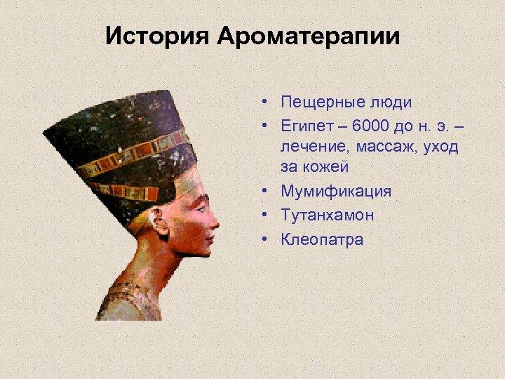 История Ароматерапии • Пещерные люди • Египет – 6000 до н. э. – лечение,