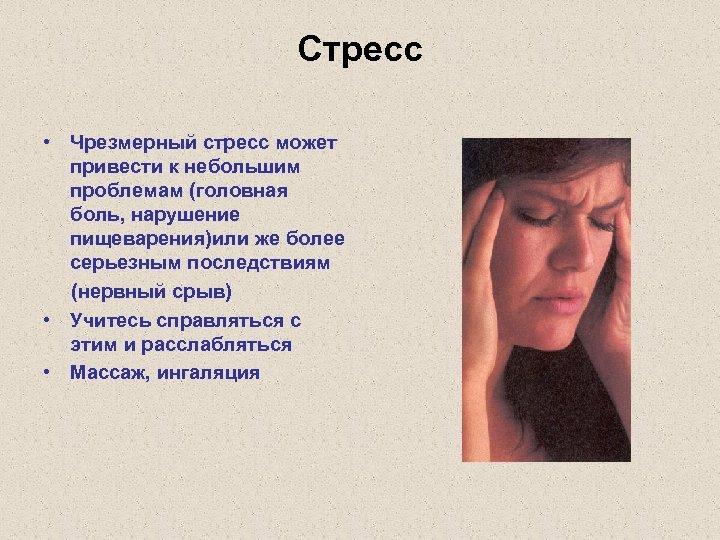Стресс • Чрезмерный стресс может привести к небольшим проблемам (головная боль, нарушение пищеварения)или же