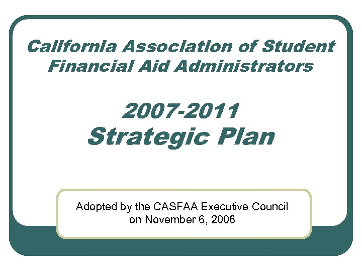 California Association of Student Financial Aid Administrators 2007 -2011 Strategic Plan Adopted by the
