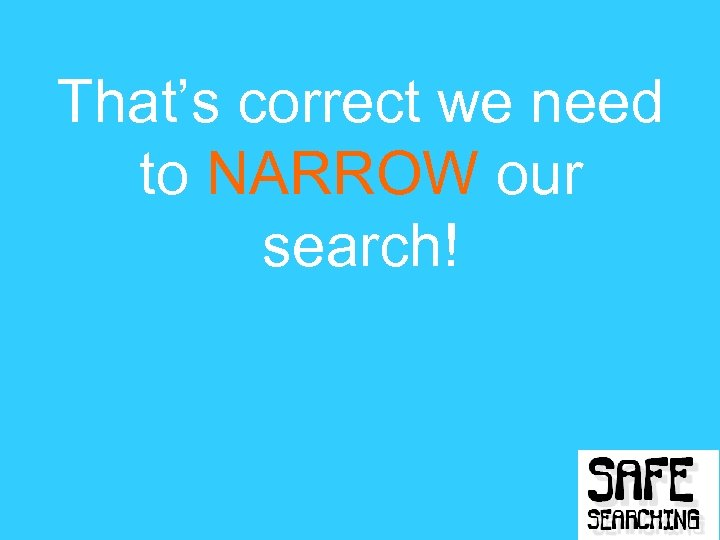 That's correct we need to NARROW our search!