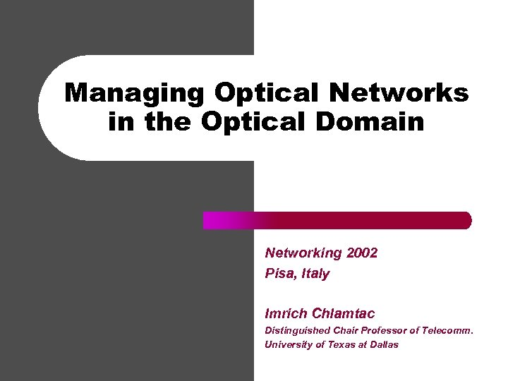 Managing Optical Networks in the Optical Domain Networking 2002 Pisa, Italy Imrich Chlamtac Distinguished