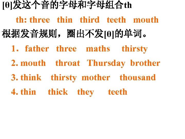 [θ]发这个音的字母和字母组合th th: three thin third teeth mouth 根据发音规则,圈出不发[θ]的单词。 1.father three 2. mouth 3. think
